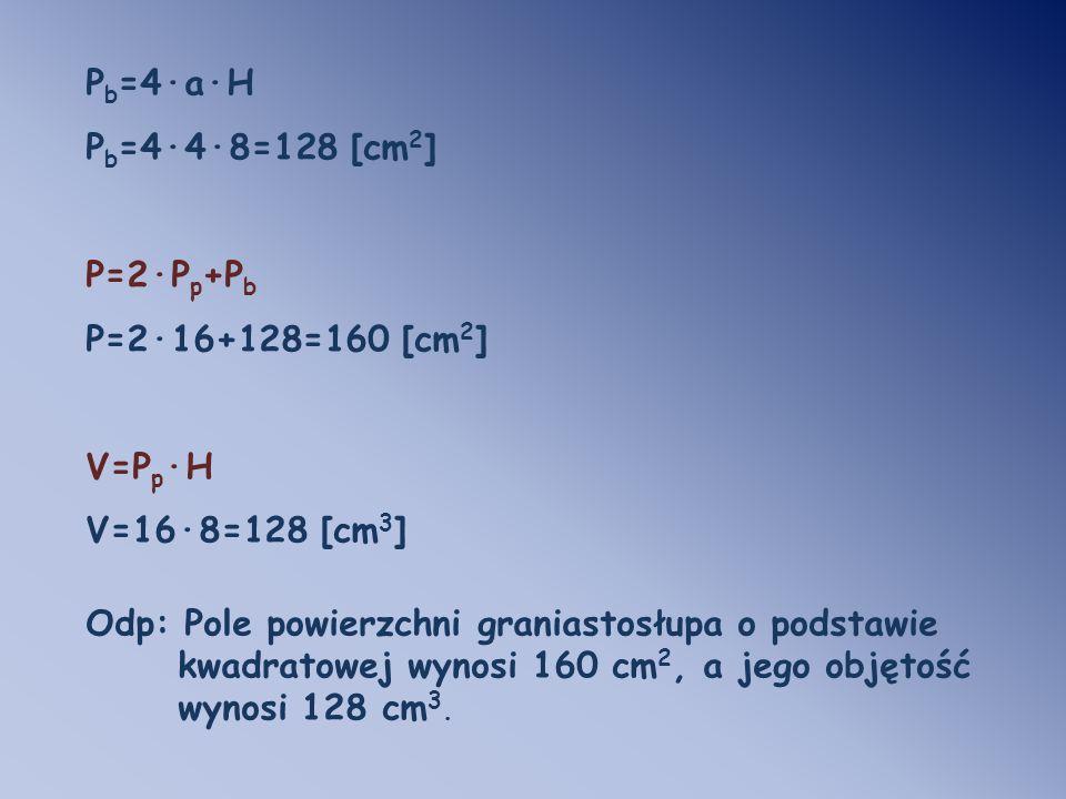 Pb=4·a·H Pb=4·4·8=128 [cm2] P=2·Pp+Pb. P=2·16+128=160 [cm2] V=Pp·H. V=16·8=128 [cm3] Odp: Pole powierzchni graniastosłupa o podstawie.